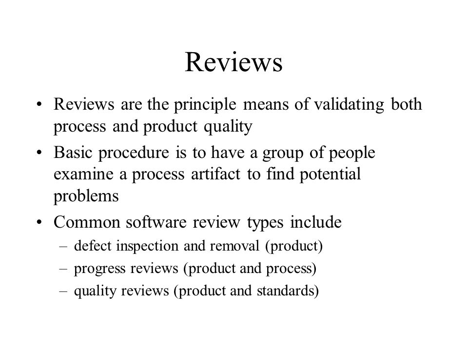 Reviews Reviews are the principle means of validating both process and product quality.