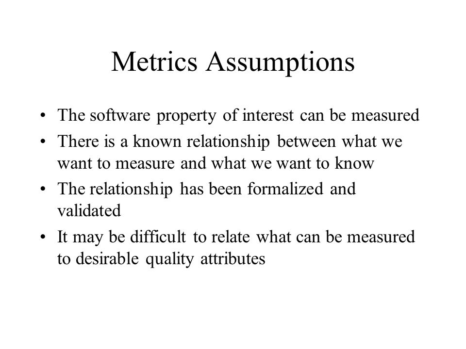 Metrics Assumptions The software property of interest can be measured