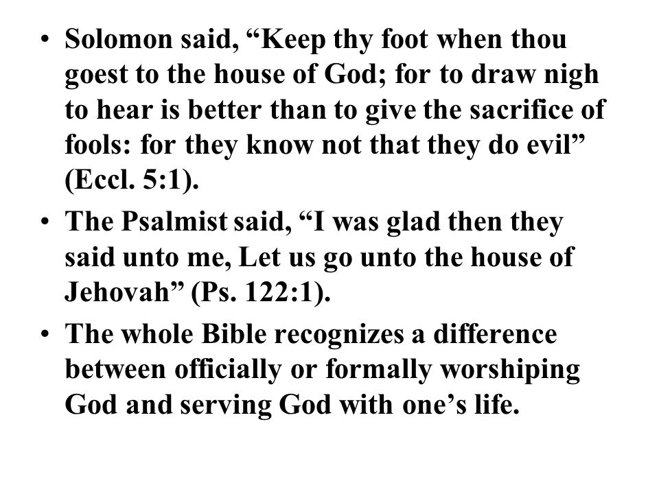 Solomon said, Keep thy foot when thou goest to the house of God; for to draw nigh to hear is better than to give the sacrifice of fools: for they know not that they do evil (Eccl. 5:1).