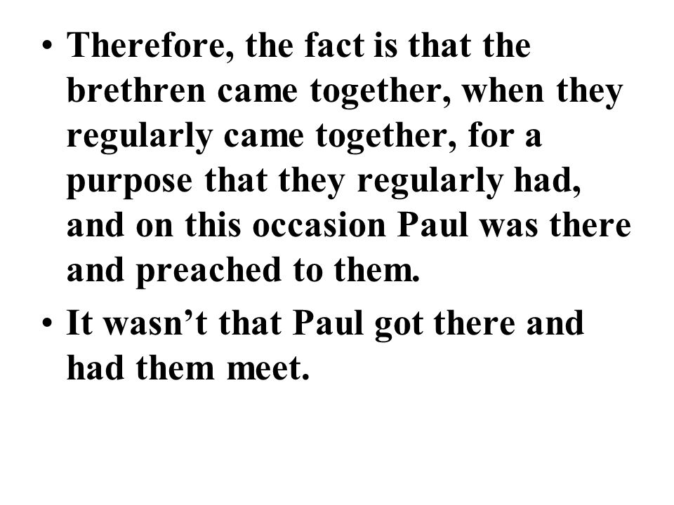 Therefore, the fact is that the brethren came together, when they regularly came together, for a purpose that they regularly had, and on this occasion Paul was there and preached to them.
