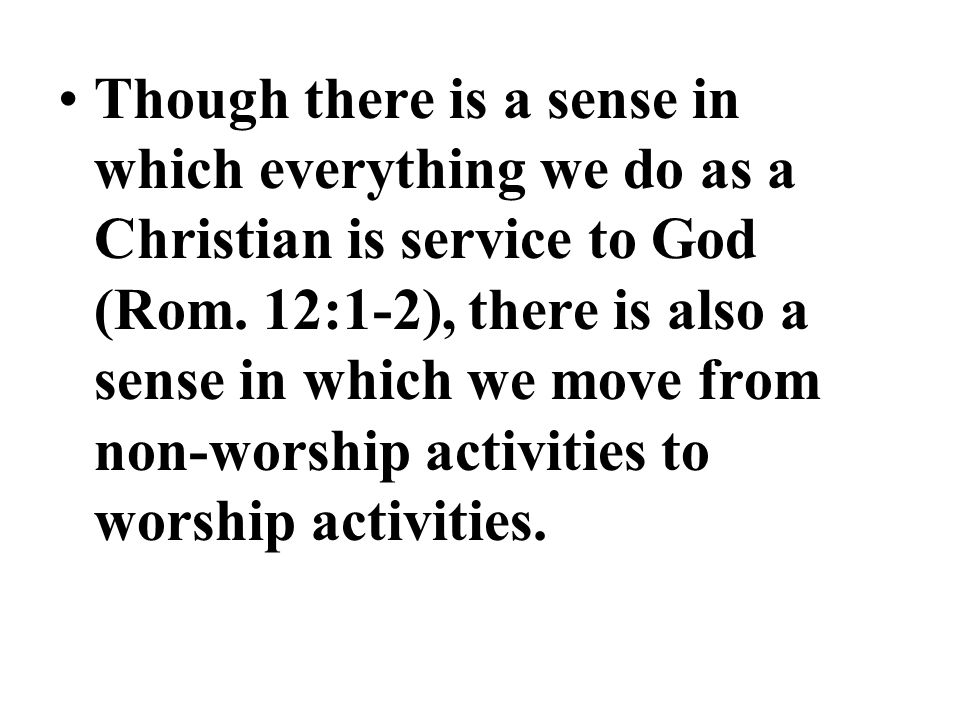 Though there is a sense in which everything we do as a Christian is service to God (Rom.
