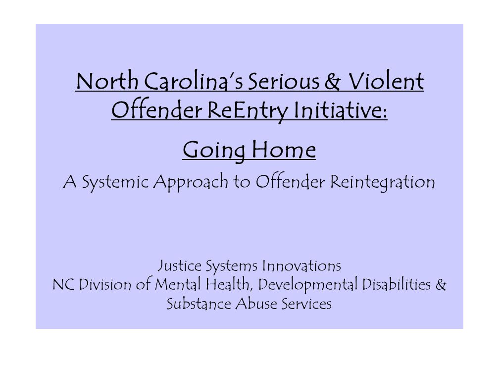 North Carolina's Serious & Violent Offender ReEntry Initiative: Going Home A Systemic Approach to Offender Reintegration Justice Systems Innovations NC Division of Mental Health, Developmental Disabilities & Substance Abuse Services