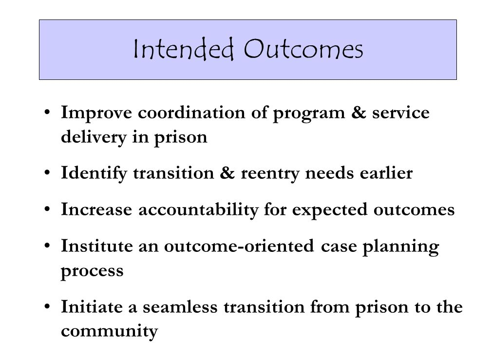 Intended Outcomes Improve coordination of program & service delivery in prison. Identify transition & reentry needs earlier.