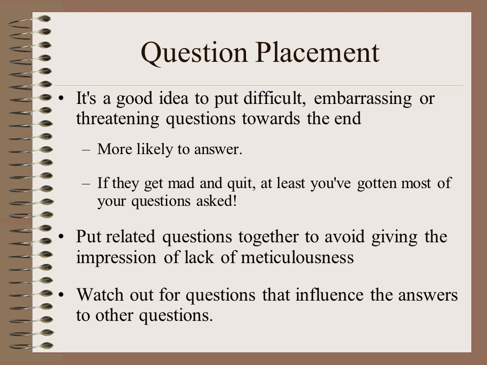 Question Placement It s a good idea to put difficult, embarrassing or threatening questions towards the end.