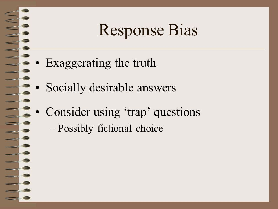 Response Bias Exaggerating the truth Socially desirable answers