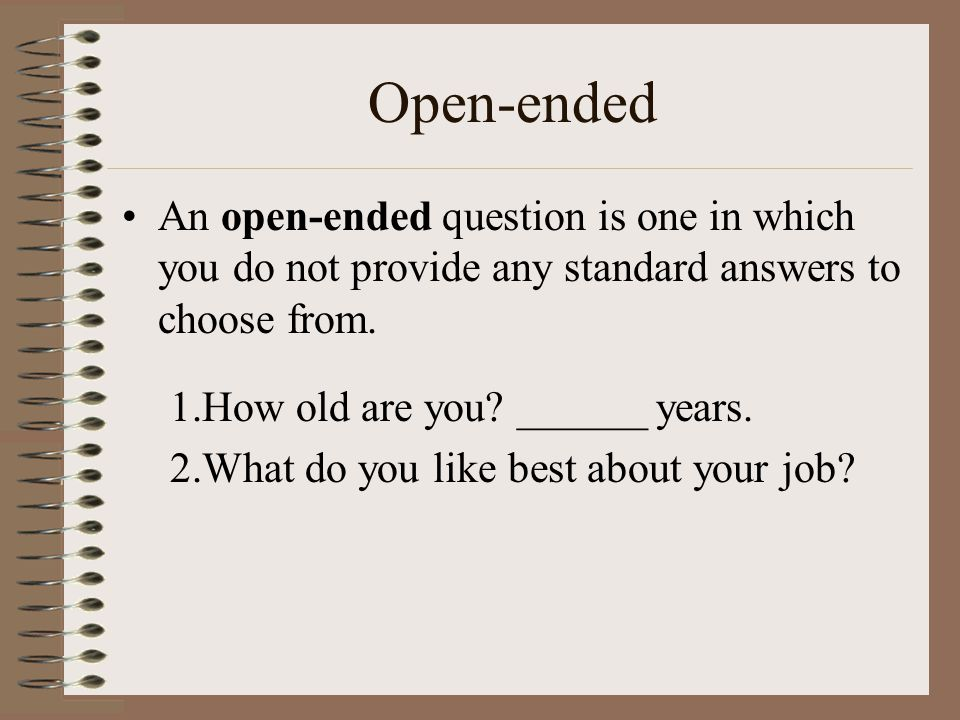 Open-ended An open-ended question is one in which you do not provide any standard answers to choose from.