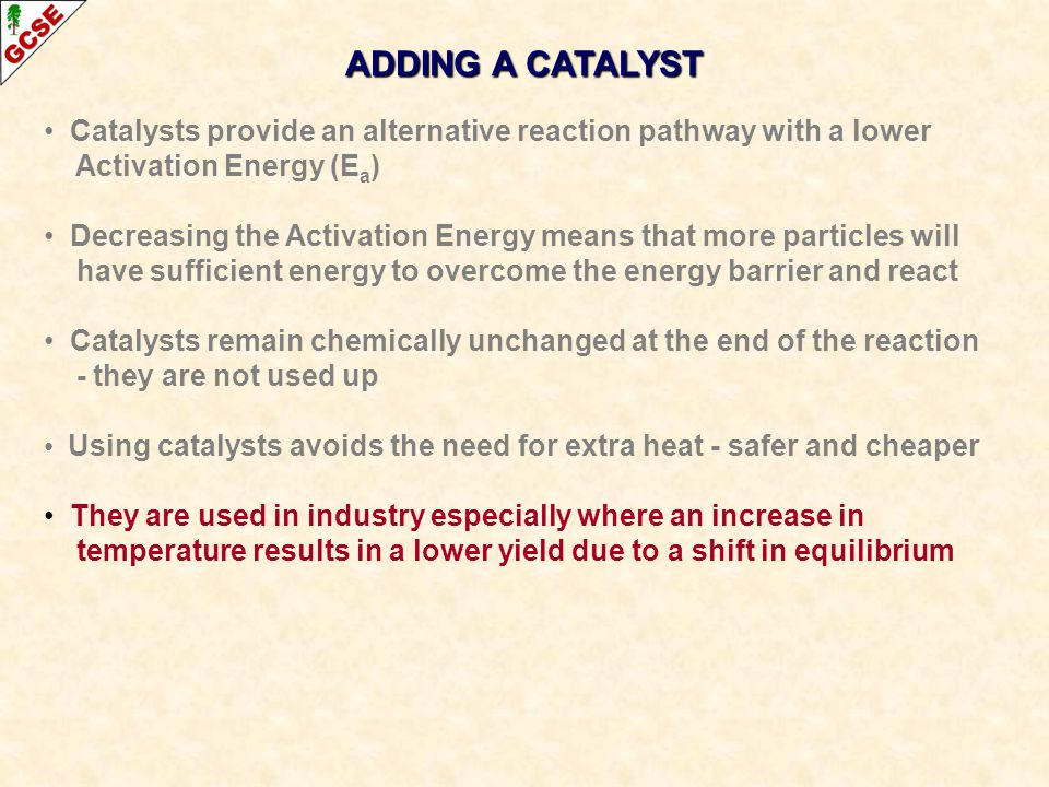ADDING A CATALYST Catalysts provide an alternative reaction pathway with a lower. Activation Energy (Ea)