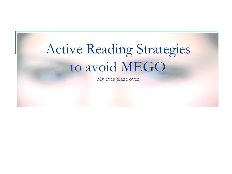 Active Reading Strategies to avoid MEGO My eyes glaze over
