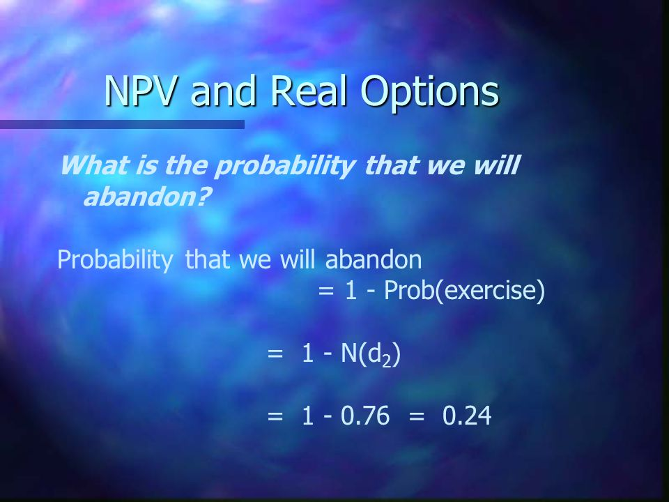 NPV and Real Options What is the probability that we will abandon