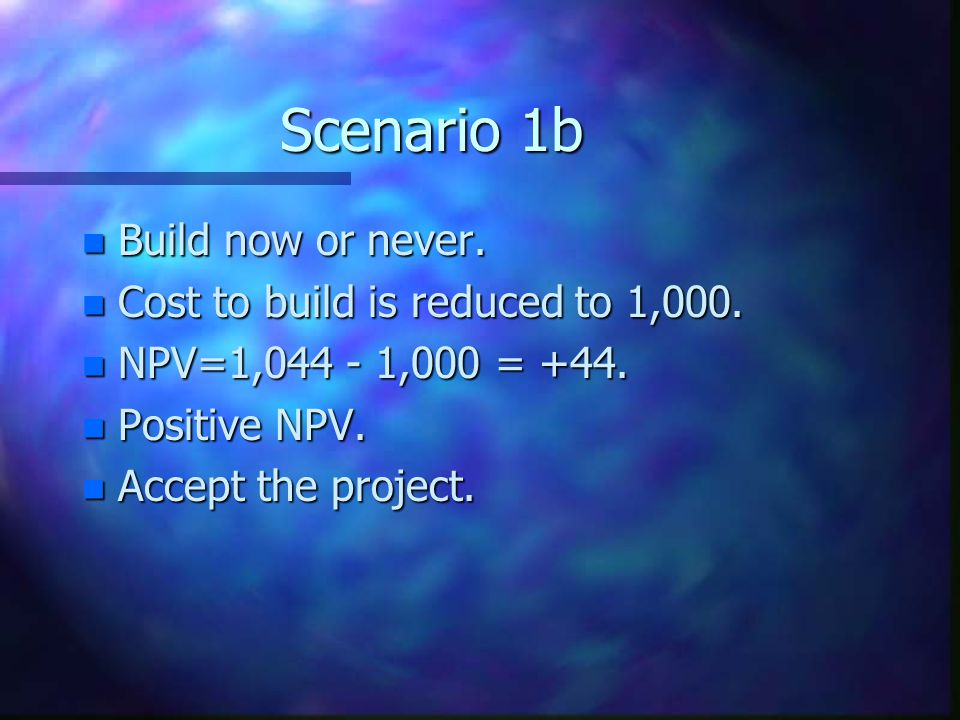 Scenario 1b Build now or never. Cost to build is reduced to 1,000.