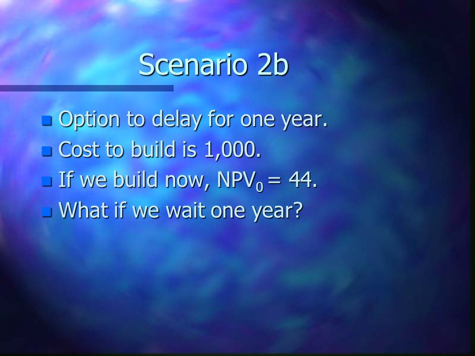 Scenario 2b Option to delay for one year. Cost to build is 1,000.