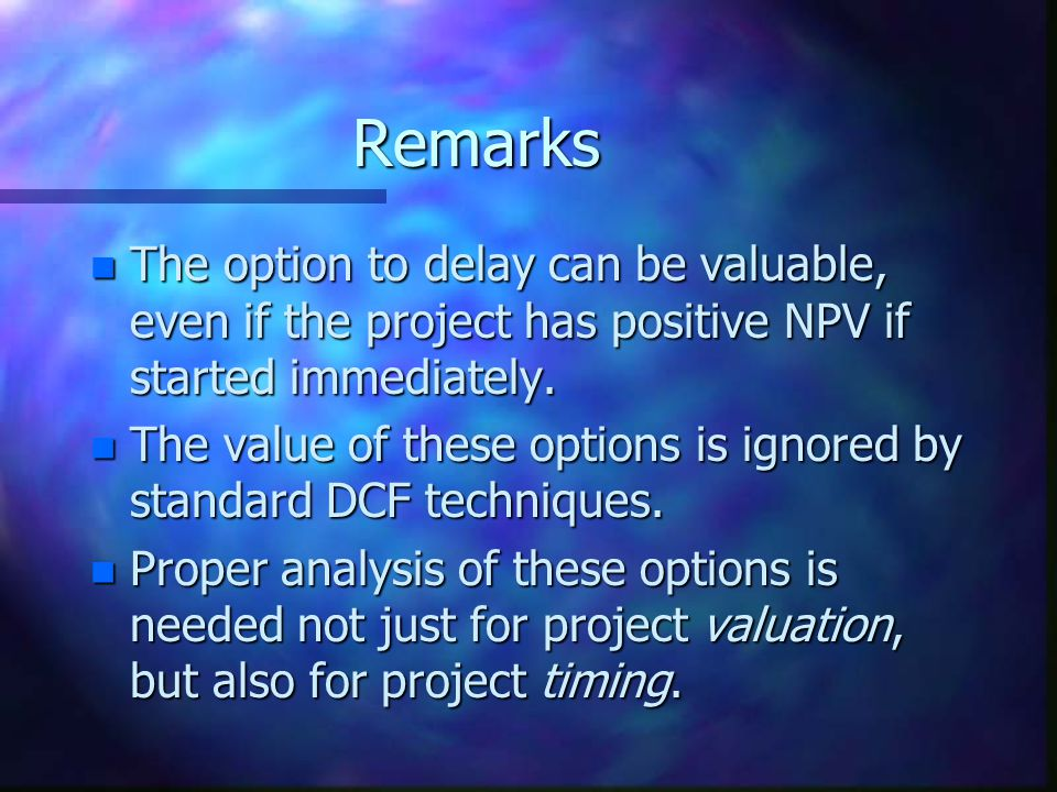 Remarks The option to delay can be valuable, even if the project has positive NPV if started immediately.