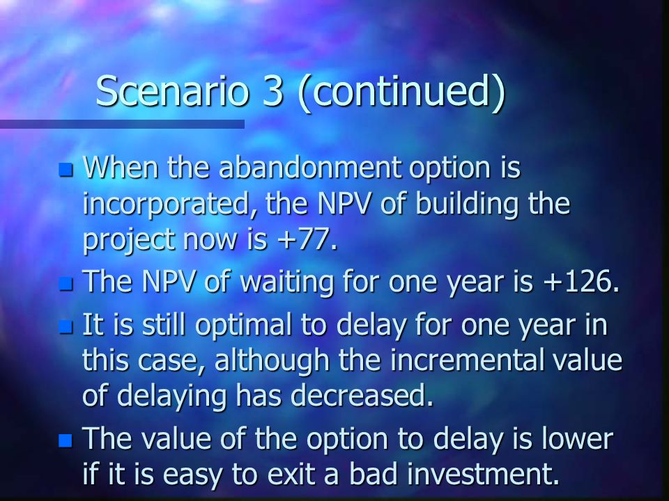 Scenario 3 (continued) When the abandonment option is incorporated, the NPV of building the project now is +77.