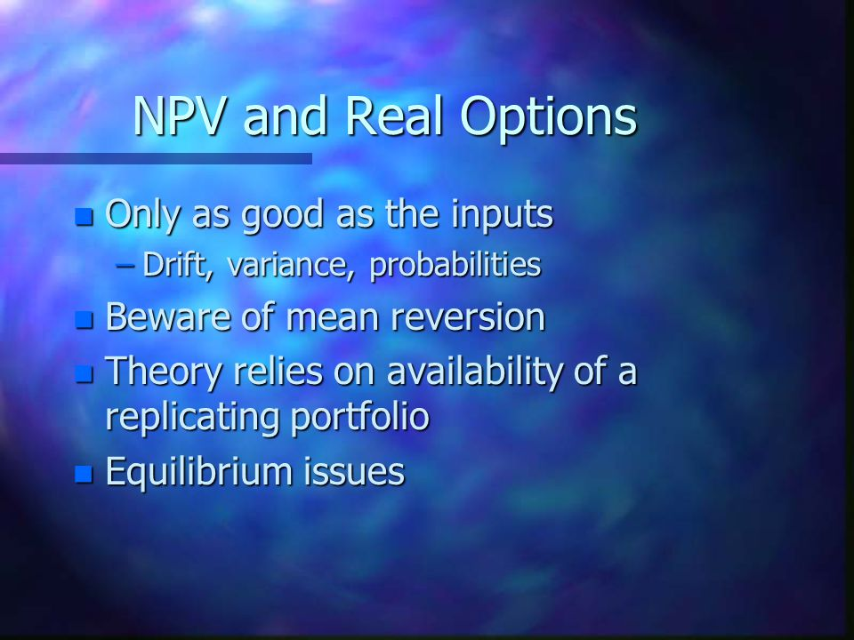 NPV and Real Options Only as good as the inputs