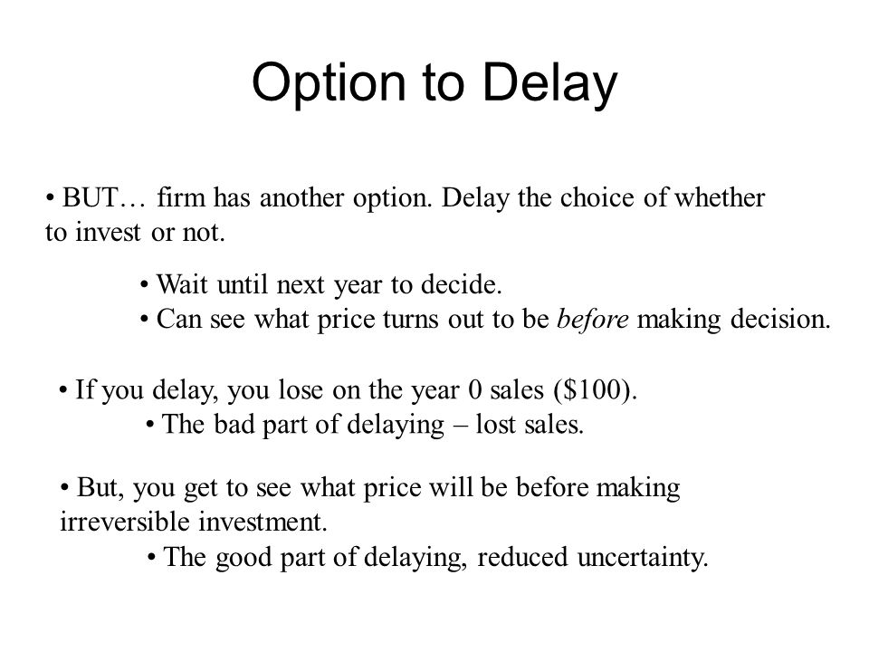 Option to Delay BUT… firm has another option. Delay the choice of whether. to invest or not. Wait until next year to decide.