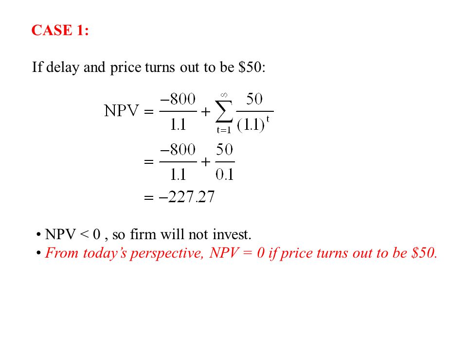 CASE 1: If delay and price turns out to be $50: NPV < 0 , so firm will not invest.