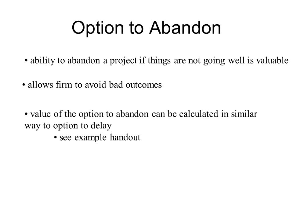 Option to Abandon ability to abandon a project if things are not going well is valuable. allows firm to avoid bad outcomes.