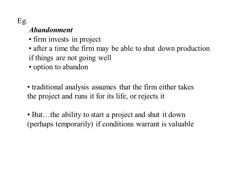 Eg. Abandonment. firm invests in project. after a time the firm may be able to shut down production.