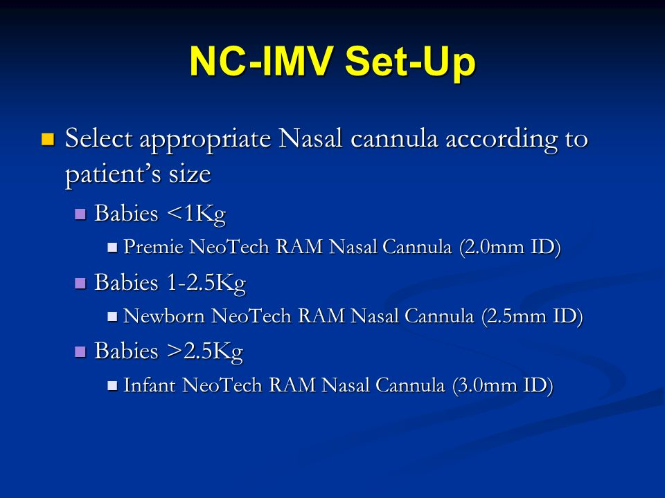 NC-IMV Set-Up Select appropriate Nasal cannula according to patient's size. Babies <1Kg. Premie NeoTech RAM Nasal Cannula (2.0mm ID)