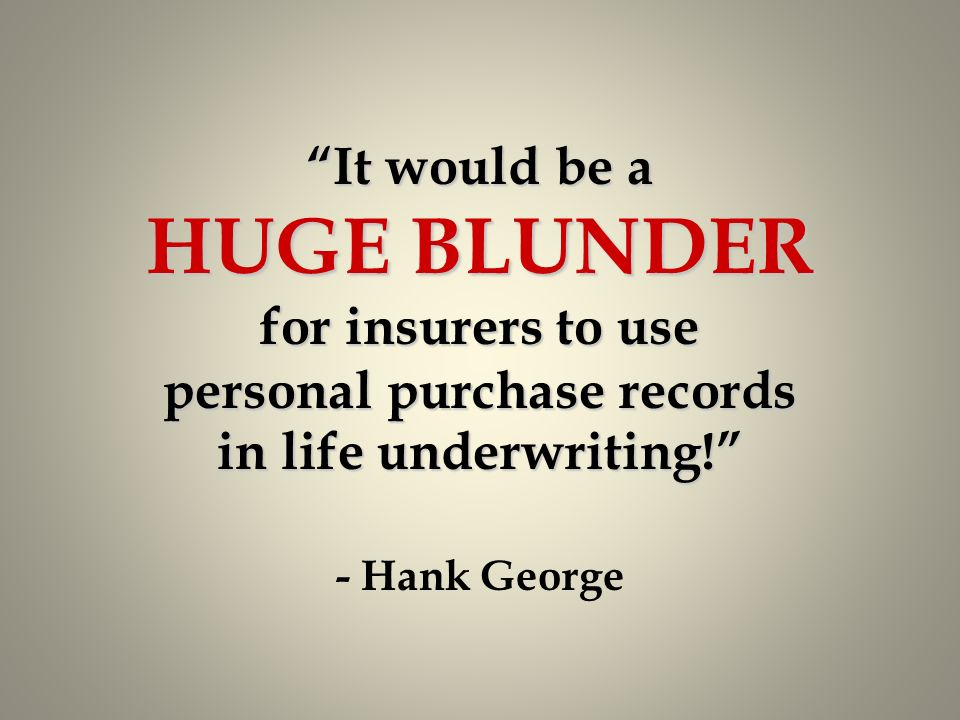 It would be a HUGE BLUNDER for insurers to use personal purchase records in life underwriting! - Hank George