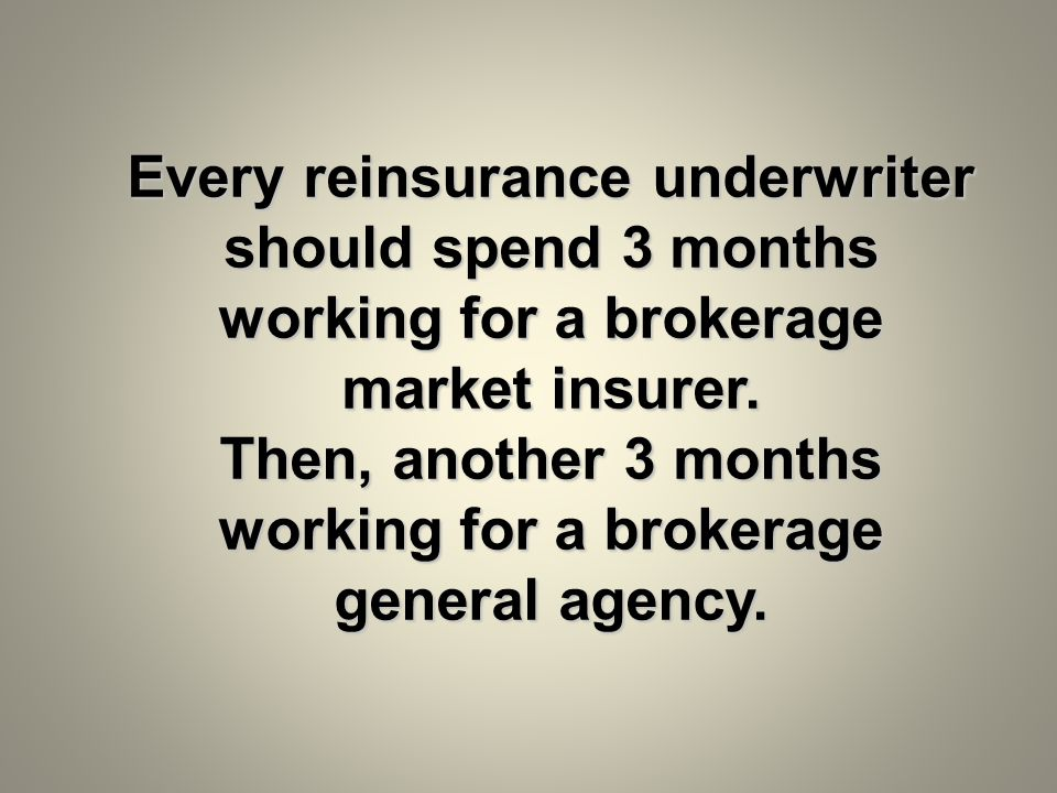 Every reinsurance underwriter should spend 3 months working for a brokerage market insurer.