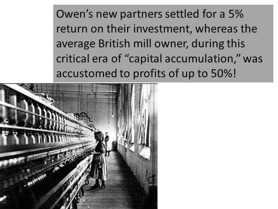 Owen's new partners settled for a 5% return on their investment, whereas the average British mill owner, during this critical era of capital accumulation, was accustomed to profits of up to 50%!