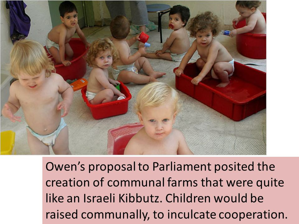 Owen's proposal to Parliament posited the creation of communal farms that were quite like an Israeli Kibbutz.