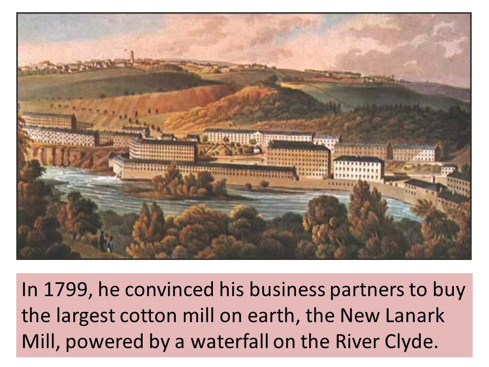 In 1799, he convinced his business partners to buy the largest cotton mill on earth, the New Lanark Mill, powered by a waterfall on the River Clyde.