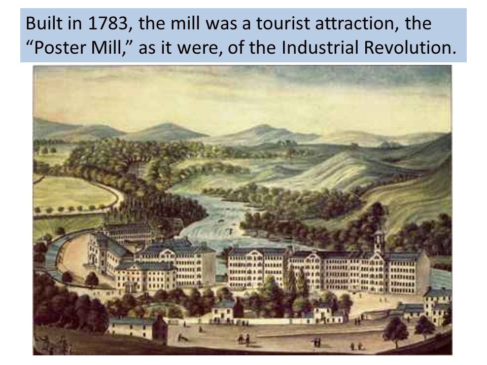Built in 1783, the mill was a tourist attraction, the Poster Mill, as it were, of the Industrial Revolution.