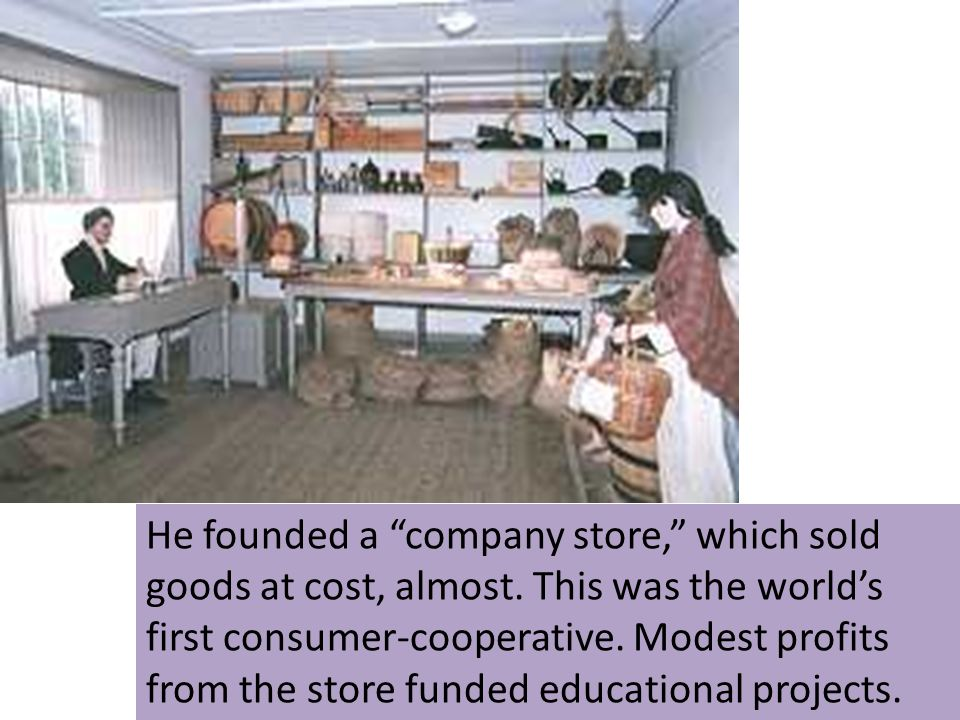 He founded a company store, which sold goods at cost, almost