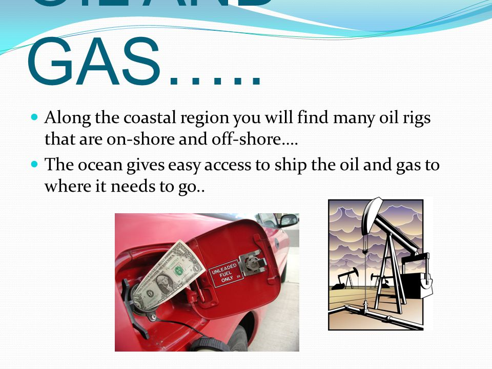 OIL AND GAS….. Along the coastal region you will find many oil rigs that are on-shore and off-shore….