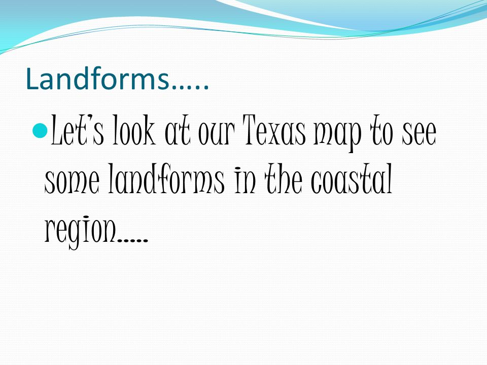 Landforms….. Let's look at our Texas map to see some landforms in the coastal region…..