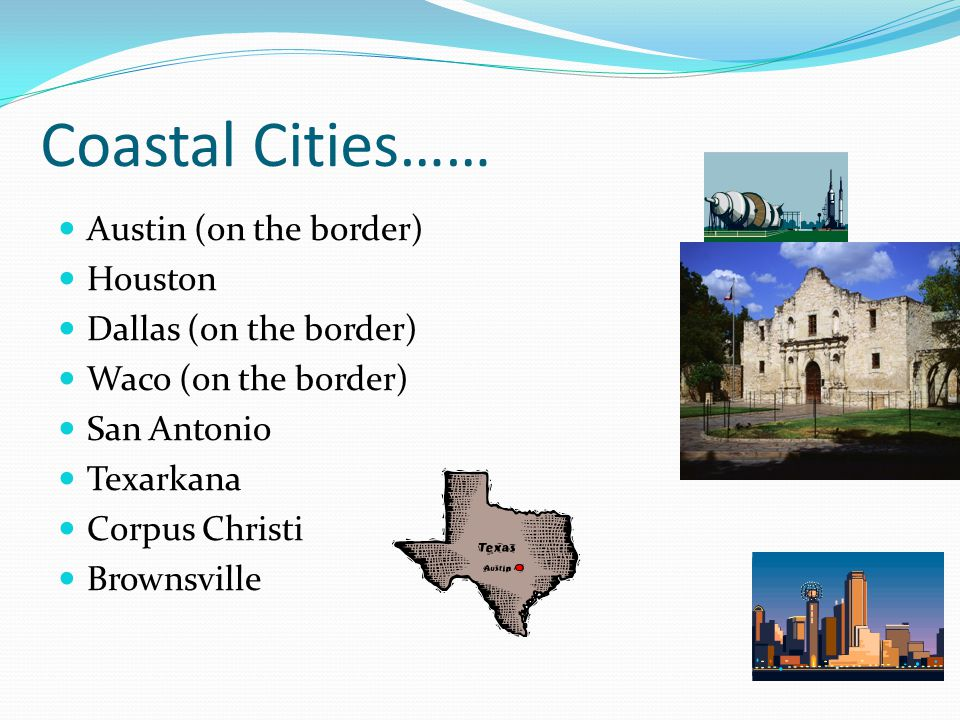 Coastal Cities…… Austin (on the border) Houston Dallas (on the border)