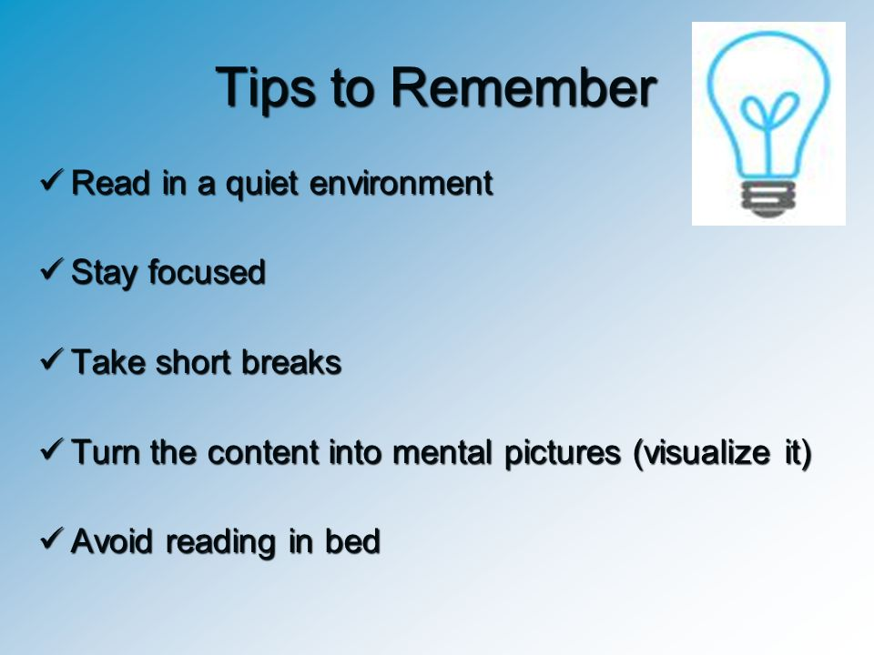 Tips to Remember Read in a quiet environment Stay focused
