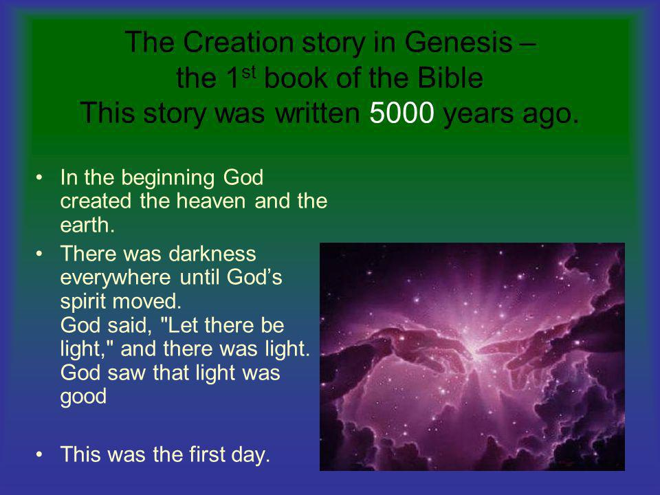 The Creation story in Genesis – the 1st book of the Bible This story was written 5000 years ago.