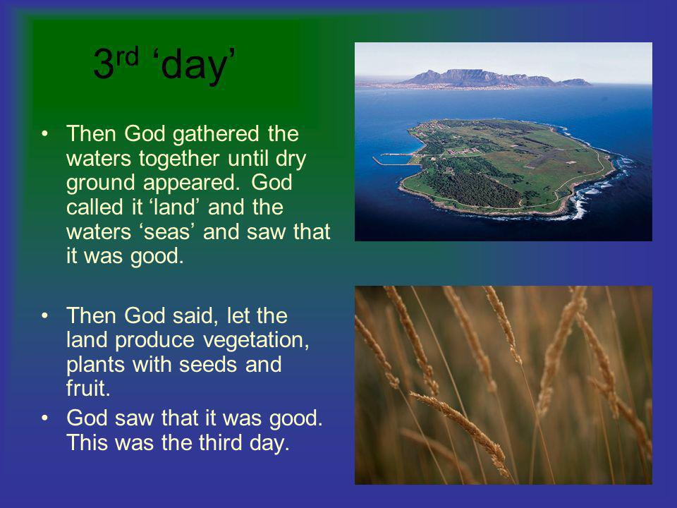 3rd 'day' Then God gathered the waters together until dry ground appeared. God called it 'land' and the waters 'seas' and saw that it was good.