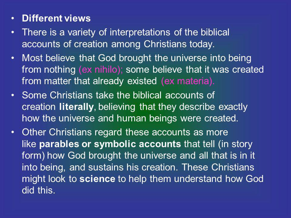 Different views There is a variety of interpretations of the biblical accounts of creation among Christians today.