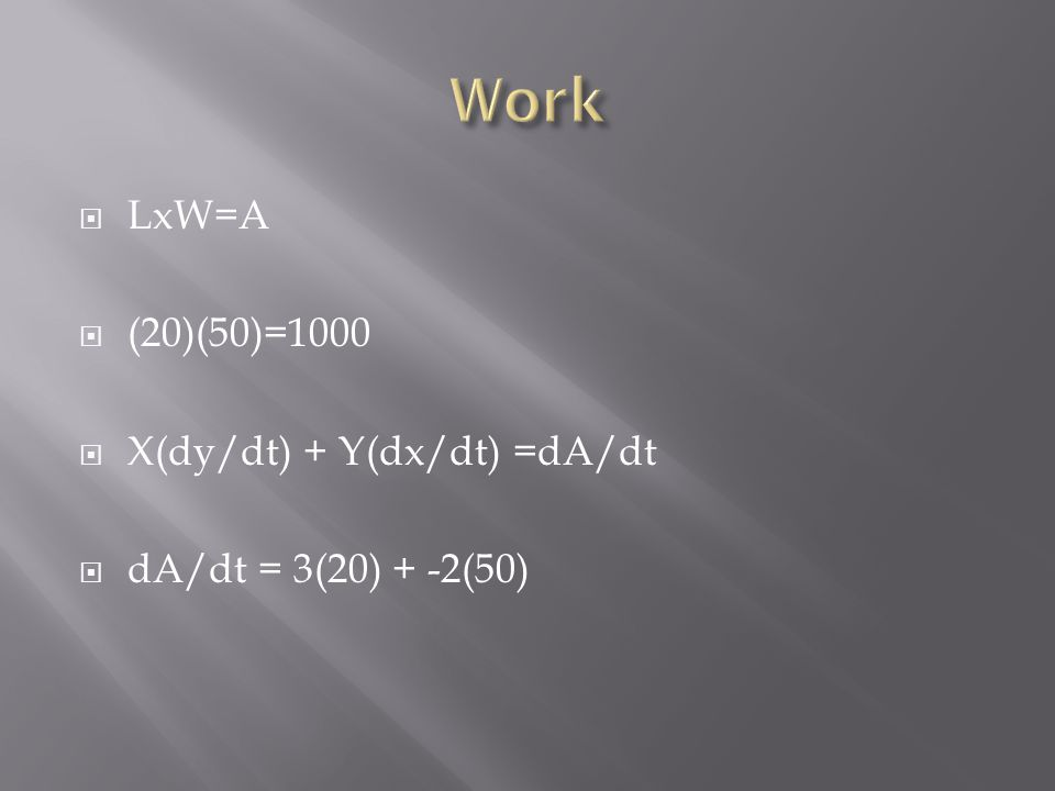 Work LxW=A (20)(50)=1000 X(dy/dt) + Y(dx/dt) =dA/dt