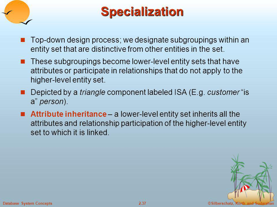 Specialization Top-down design process; we designate subgroupings within an entity set that are distinctive from other entities in the set.