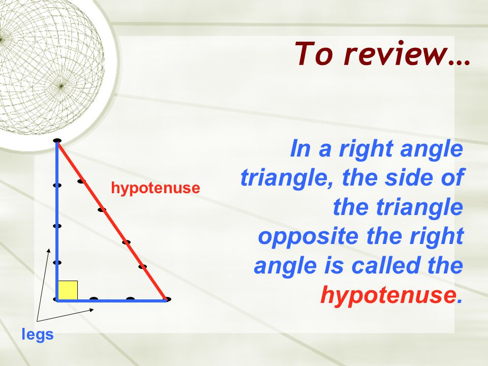 To review… In a right angle triangle, the side of the triangle opposite the right angle is called the hypotenuse.