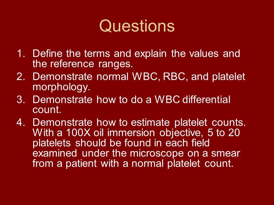 Questions Define the terms and explain the values and the reference ranges. Demonstrate normal WBC, RBC, and platelet morphology.