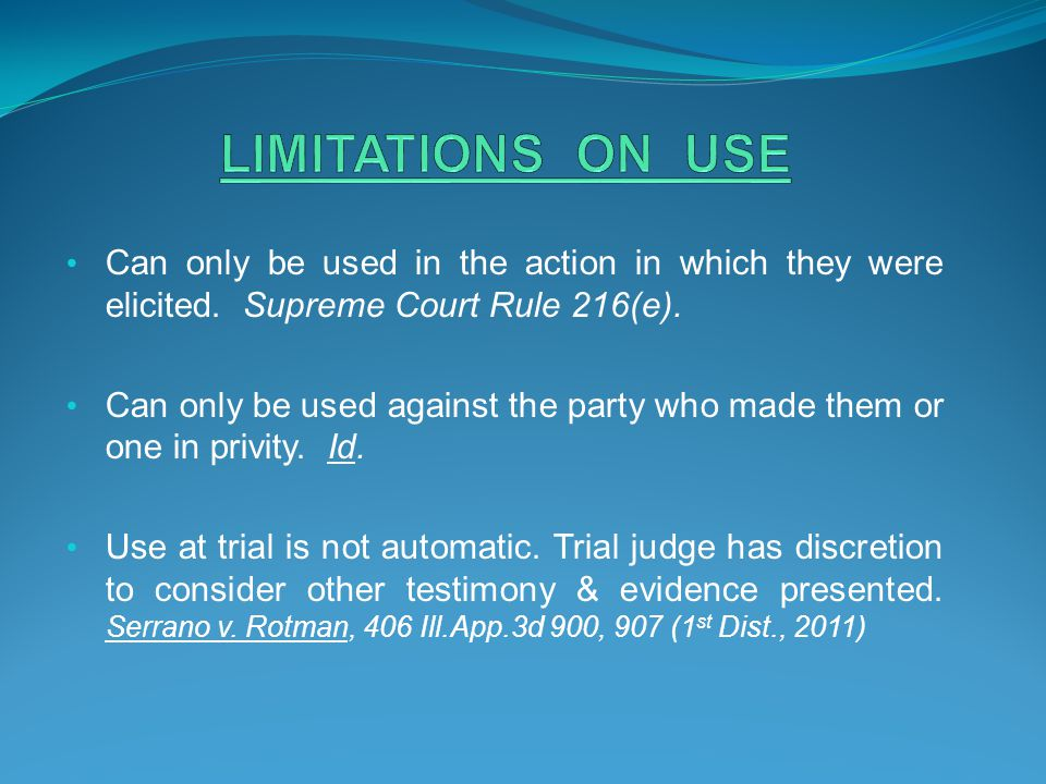 LIMITATIONS ON USE Can only be used in the action in which they were elicited. Supreme Court Rule 216(e).