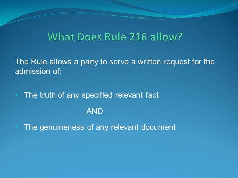 What Does Rule 216 allow The Rule allows a party to serve a written request for the admission of: The truth of any specified relevant fact.