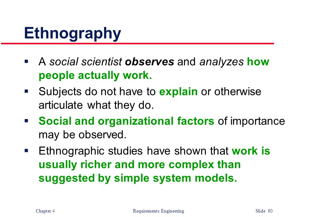 Ethnography A social scientist observes and analyzes how people actually work. Subjects do not have to explain or otherwise articulate what they do.