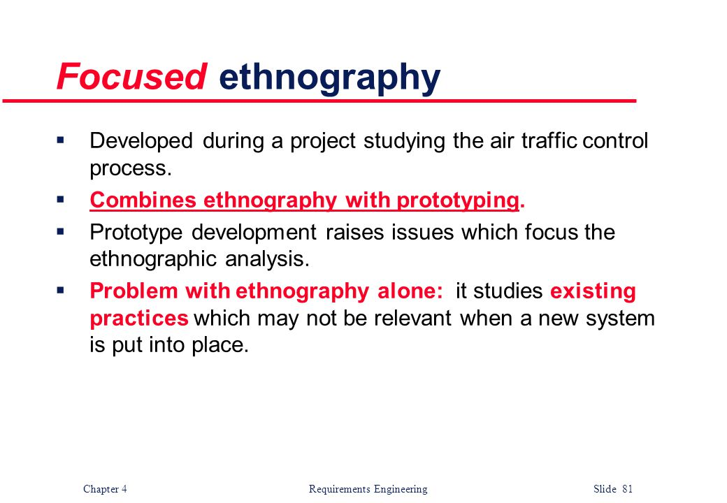 Focused ethnography Developed during a project studying the air traffic control process. Combines ethnography with prototyping.