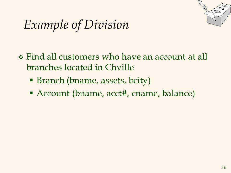 Example of Division Find all customers who have an account at all branches located in Chville. Branch (bname, assets, bcity)