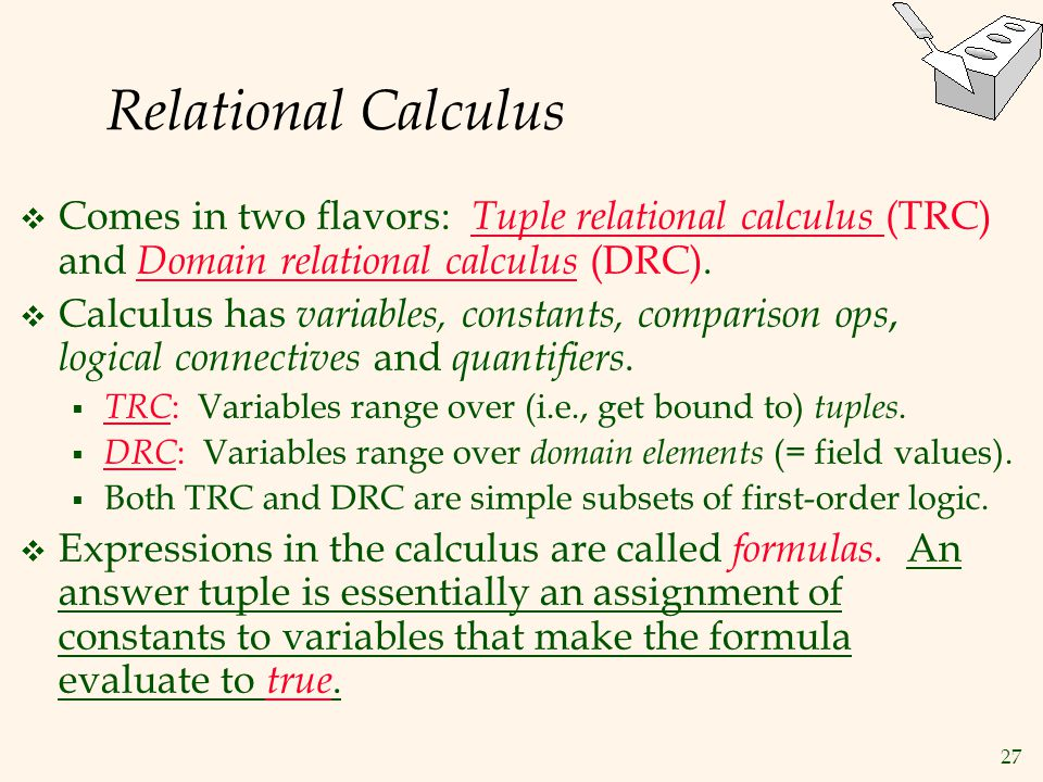 Relational Calculus Comes in two flavors: Tuple relational calculus (TRC) and Domain relational calculus (DRC).