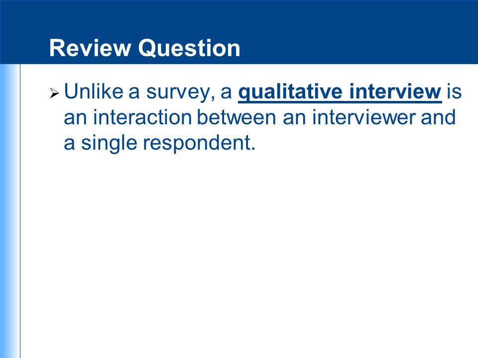 Review Question Unlike a survey, a qualitative interview is an interaction between an interviewer and a single respondent.