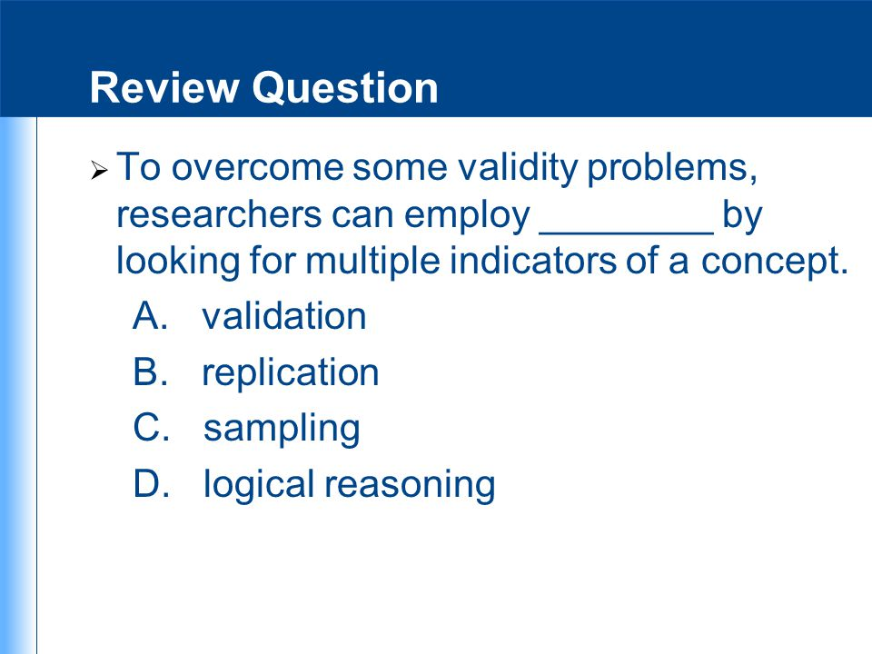 Review Question To overcome some validity problems, researchers can employ ________ by looking for multiple indicators of a concept.