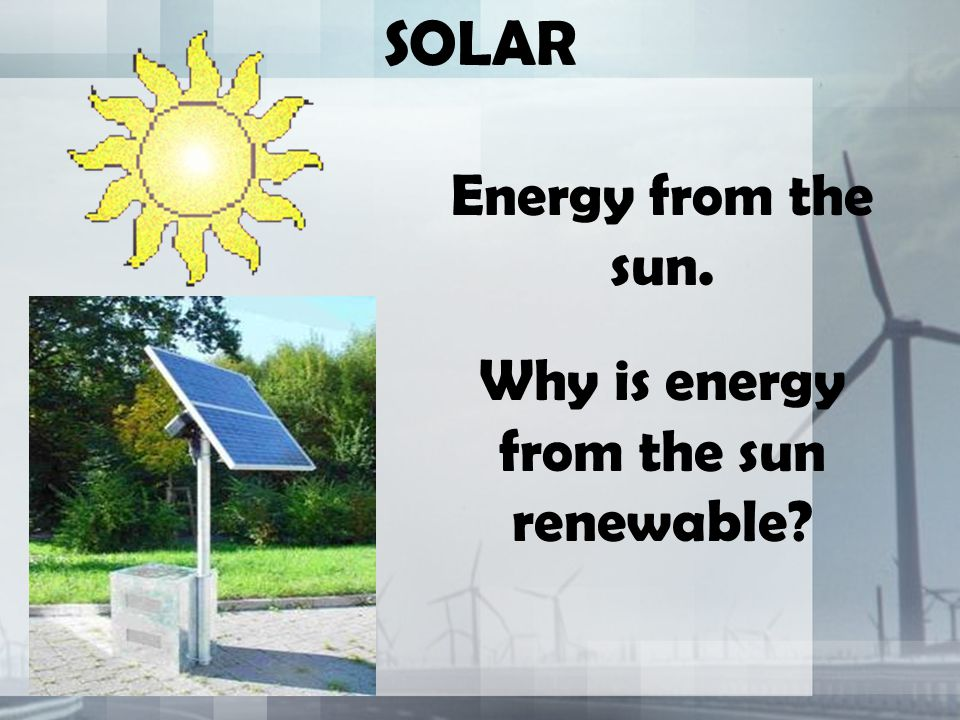 Why is energy from the sun renewable